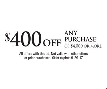 $400 off any purchase of $4,000 or more. All offers with this ad. Not valid with other offers or prior purchases. Offer expires 9-29-17.