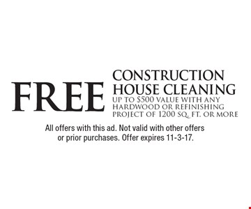 Free construction house cleaning up to $500 value with any hardwood or refinishing project of 1200 sq. ft. or more. All offers with this ad. Not valid with other offers or prior purchases. Offer expires 11-3-17.