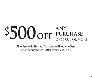 $500 off any purchase of $5,000 or more. All offers with this ad. Not valid with other offers or prior purchases. Offer expires 11-3-17.
