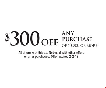 $300 off any purchase of $3,000 or more. All offers with this ad. Not valid with other offers or prior purchases. Offer expires 2-2-18.