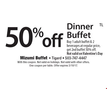 50%off Dinner Buffet Buy 1 adult buffet & 2 beverages at regular price, get 2nd buffet 50% off. Not valid on Valentine's Day. With this coupon. Not valid on holidays. Not valid with other offers. One coupon per table. Offer expires 3/10/17.