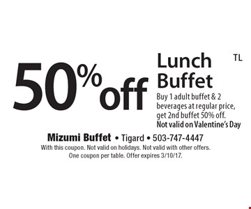 50%off Lunch Buffet Buy 1 adult buffet & 2 beverages at regular price, get 2nd buffet 50% off. Not valid on Valentine's Day. With this coupon. Not valid on holidays. Not valid with other offers. One coupon per table. Offer expires 3/10/17.