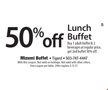 50%off Lunch Buffet Buy 1 adult buffet & 2 beverages at regular price, get 2nd buffet 50% off.. With this coupon. Not valid on holidays. Not valid with other offers.One coupon per table. Offer expires 5-5-17.