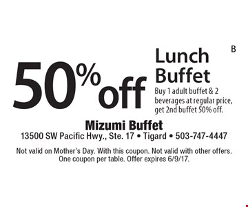 50% off Lunch Buffet. Buy 1 adult buffet & 2 beverages at regular price, get 2nd buffet 50% off. Not valid on Mother's Day. With this coupon. Not valid with other offers. One coupon per table. Offer expires 6/9/17.