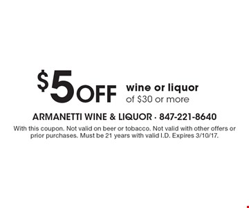 $5 Off wine or liquor of $30 or more. With this coupon. Not valid on beer or tobacco. Not valid with other offers or prior purchases. Must be 21 years with valid I.D. Expires 3/10/17.