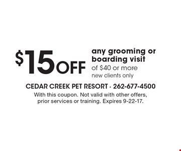 $15 Off any grooming or boarding visit of $40 or more, new clients only. With this coupon. Not valid with other offers, prior services or training. Expires 9-22-17.