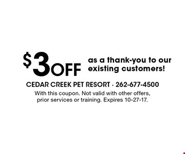 $3 Off as a thank-you to our existing customers!. With this coupon. Not valid with other offers, prior services or training. Expires 10-27-17.
