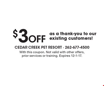 $3 Off as a thank-you to our existing customers!. With this coupon. Not valid with other offers, prior services or training. Expires 12-1-17.