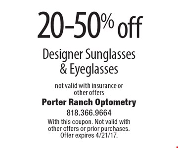 20-50% off Designer Sunglasses & Eyeglasses not valid with insurance or other offers. With this coupon. Not valid with other offers or prior purchases. Offer expires 4/21/17.
