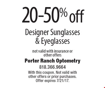 20-50% off Designer Sunglasses & Eyeglasses. Not valid with insurance or other offers. With this coupon. Not valid with other offers or prior purchases. Offer expires 7/21/17.