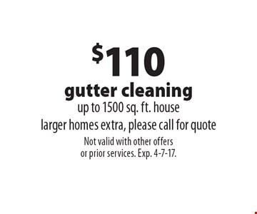 $110 gutter cleaning up to 1500 sq. ft. house. Larger homes extra, please call for quote. Not valid with other offers or prior services. Exp. 4-7-17.