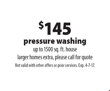 $145 pressure washing up to 1500 sq. ft. house. Larger homes extra, please call for quote. Not valid with other offers or prior services. Exp. 4-7-17.