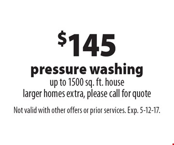 $145 pressure washing. Up to 1500 sq. ft. house. Larger homes extra, please call for quote. Not valid with other offers or prior services. Exp. 5-12-17.