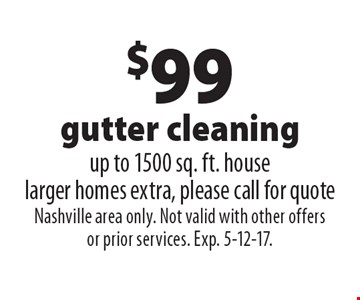 $99 gutter cleaning. Up to 1500 sq. ft. house. Larger homes extra, please call for quote. Nashville area only. Not valid with other offers or prior services. Exp. 5-12-17.