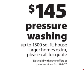 $145 pressure washing. Up to 1500 sq. ft. house. Larger homes extra, please call for quote. Not valid with other offers or prior services. Exp. 8-4-17.