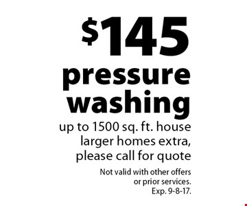 $145 pressure washing. Up to 1500 sq. ft. house, larger homes extra, please call for quote. Not valid with other offers or prior services. Exp. 9-8-17.