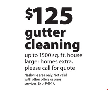 $125 gutter cleaning up to 1500 sq. ft. house larger homes extra, please call for quote. Nashville area only. Not valid with other offers or prior services. Exp. 9-8-17.