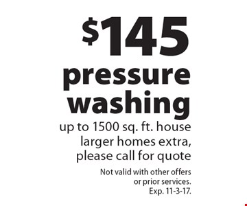 $145 pressure washing up to 1500 sq. ft. house larger homes extra, please call for quote. Not valid with other offers or prior services. Exp. 11-3-17.