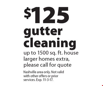 $125 gutter cleaning up to 1500 sq. ft. house larger homes extra, please call for quote. Nashville area only. Not valid with other offers or prior services. Exp. 11-3-17.