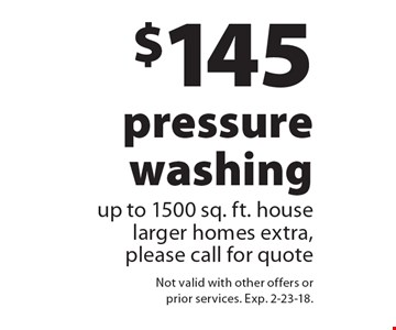 $145 pressure washing up to 1500 sq. ft. house larger homes extra, please call for quote. Not valid with other offers or prior services. Exp. 2-23-18.
