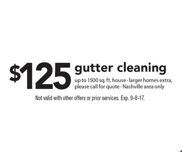 $125 gutter cleaning up to 1500 sq. ft. house, larger homes extra, please call for quote. Nashville area only. Not valid with other offers or prior services. Exp. 9-8-17.