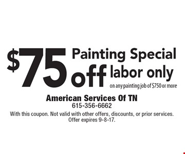 Painting Special - $75 off labor, only on any painting job of $750 or more. With this coupon. Not valid with other offers, discounts, or prior services. Offer expires 9-8-17.