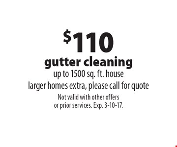 $110 gutter cleaning up to 1500 sq. ft. house, larger homes extra, please call for quote. Not valid with other offers or prior services. Exp. 3-10-17.