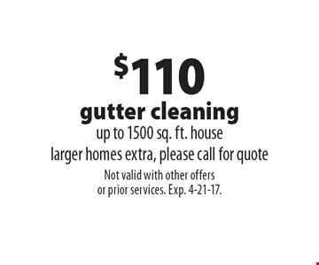 $110 gutter cleaning. Up to 1500 sq. ft. house. Larger homes extra, please call for quote. Not valid with other offers or prior services. Exp. 4-21-17.