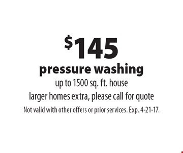 $145 pressure washing. Up to 1500 sq. ft. house. Larger homes extra, please call for quote. Not valid with other offers or prior services. Exp. 4-21-17.