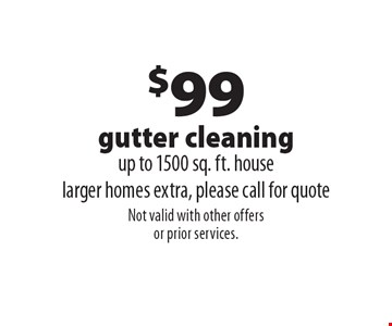 $99 gutter cleaning. Up to 1500 sq. ft. house. Larger homes extra, please call for quote. Not valid with other offers or prior services.