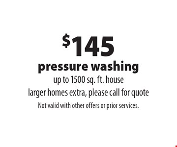$145 pressure washing. Up to 1500 sq. ft. house. Larger homes extra, please call for quote. Not valid with other offers or prior services.