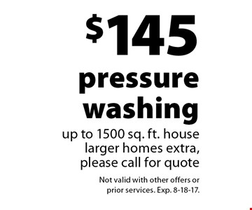 $145 pressure washing. Up to 1500 sq. ft. house. Larger homes extra. Please call for quote. Not valid with other offers or prior services. Exp. 8-18-17.