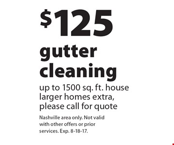$125 gutter cleaning up to 1500 sq. ft. house larger homes extra, please call for quote. Nashville area only. Not valid with other offers or prior services. Exp. 8-18-17.