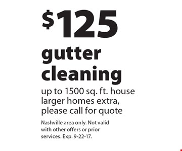 $125 gutter cleaning up to 1500 sq. ft. house larger homes extra, please call for quote. Nashville area only. Not valid with other offers or prior services. Exp. 9-22-17.