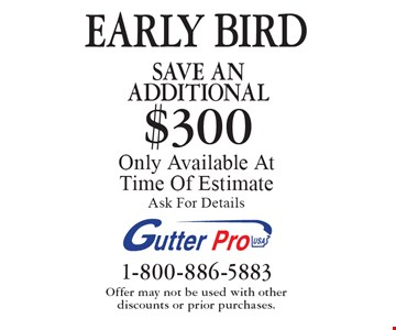 EARLY BIRD. Save An additional $300 on purchase. Only Available At Time Of Estimate. Ask For Details. Offer may not be used with other discounts or prior purchases.