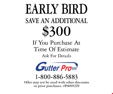 EARLY BIRD Save An additional $300 on purchase. If You Purchase At Time Of Estimate. Ask For Details. Offer may not be used with other discounts or prior purchases. #PA005219