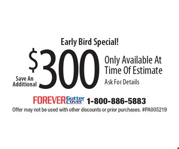Early Bird Special! Save An Additional $300 Only Available At Time Of Estimate Ask For Details. Offer may not be used with other discounts or prior purchases. #PA005219