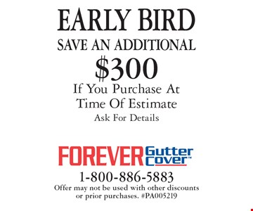 EARLY BIRD Save An additional $300 on purchase If You Purchase At Time Of Estimate. Ask For Details. Offer may not be used with other discounts or prior purchases. #PA005219