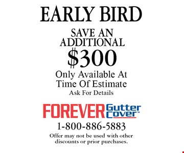 EARLY BIRD - Save An additional $300 on purchase. Only Available At Time Of Estimate. Ask For Details. Offer may not be used with other 