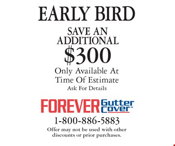 EARLY BIRD Save An additional $300 on purchase. Only Available At Time Of Estimate. Ask For Details. Offer may not be used with other  discounts or prior purchases.