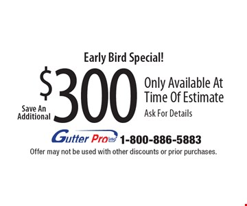 Early Bird Special! Save An Additional $300 Only Available At Time Of Estimate Ask For Details. Offer may not be used with other discounts or prior purchases.