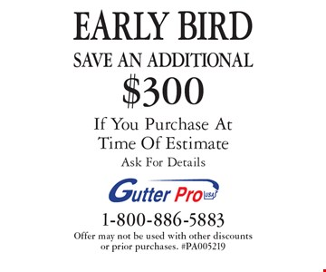 EARLY BIRD Save An additional $300 on purchase If You Purchase At Time Of Estimate Ask For Details. Offer may not be used with other discounts or prior purchases. #PA005219