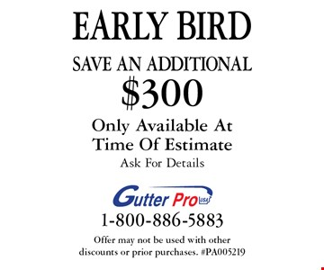 EARLY BIRD Save An additional $300 on purchase. Only Available At Time Of Estimate. Ask For Details. Offer may not be used with other discounts or prior purchases. #PA005219