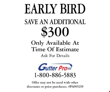 EARLY BIRD - Save An additional $300 on purchase. Only Available At Time Of Estimate. Ask For Details. Offer may not be used with other discounts or prior purchases. #PA005219