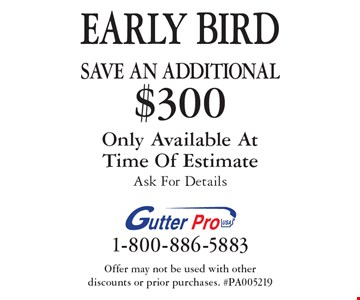 Early Bird. Save An Additional $300 On Purchase. Only Available At Time Of Estimate. Ask For Details. Offer may not be used with other discounts or prior purchases. #PA005219