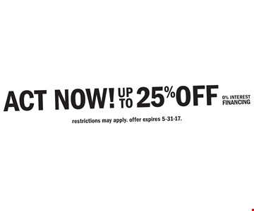 ACT NOW! UP TO 25% OFF YOUR JOB PLUS 0% INTEREST FINANCING. restrictions may apply. offer expires 5-31-17.