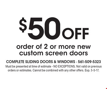 $50 Off order of 2 or more new custom screen doors. Must be presented at time of estimate - NO EXCEPTIONS. Not valid on previous orders or estimates. Cannot be combined with any other offers. Exp. 5-5-17.