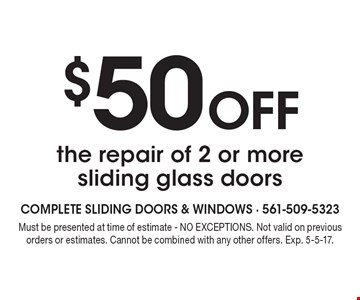 $50 Off the repair of 2 or more sliding glass doors. Must be presented at time of estimate - NO EXCEPTIONS. Not valid on previous orders or estimates. Cannot be combined with any other offers. Exp. 5-5-17.