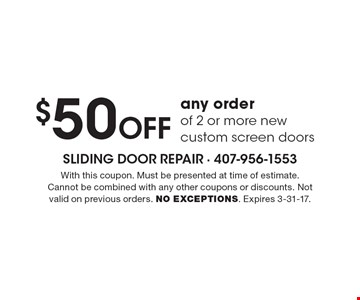 $50 Off any order of 2 or more new custom screen doors. With this coupon. Must be presented at time of estimate. Cannot be combined with any other coupons or discounts. Not valid on previous orders. NO EXCEPTIONS. Expires 3-31-17.