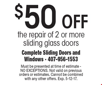 $50 OFF the repair of 2 or more sliding glass doors. Must be presented at time of estimate - NO EXCEPTIONS. Not valid on previous orders or estimates. Cannot be combined with any other offers. Exp. 5-12-17.